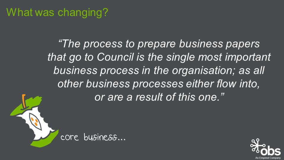 The process to prepare business papers that go to Council is the single most important business process in the organisation; as all other business processes either flow into, or are a result of this one. What was changing