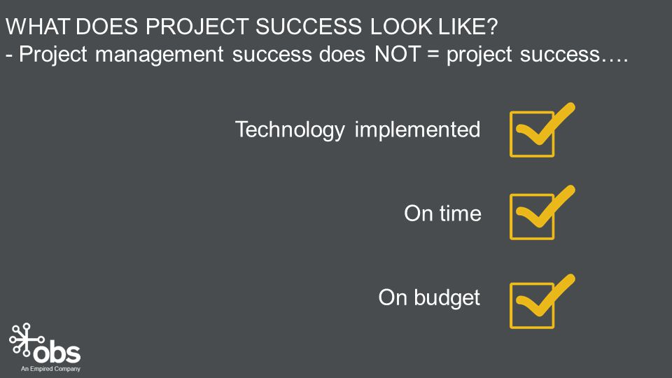 On budget On time Technology implemented WHAT DOES PROJECT SUCCESS LOOK LIKE.