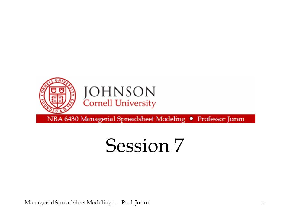Session 7 Managerial Spreadsheet Modeling -- Prof. Juran1