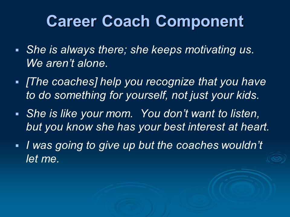 Career Coach Component  She is always there; she keeps motivating us.