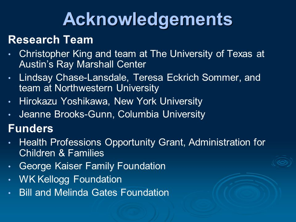 Acknowledgements Research Team Christopher King and team at The University of Texas at Austin's Ray Marshall Center Lindsay Chase-Lansdale, Teresa Eckrich Sommer, and team at Northwestern University Hirokazu Yoshikawa, New York University Jeanne Brooks-Gunn, Columbia University Funders Health Professions Opportunity Grant, Administration for Children & Families George Kaiser Family Foundation WK Kellogg Foundation Bill and Melinda Gates Foundation