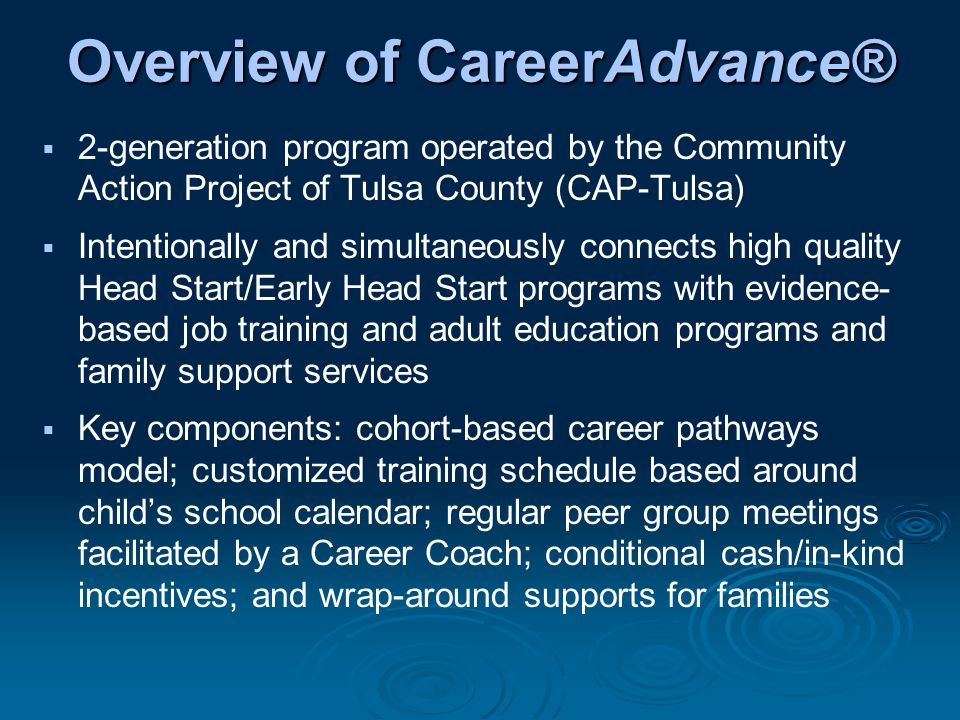 Overview of CareerAdvance®  2-generation program operated by the Community Action Project of Tulsa County (CAP-Tulsa)  Intentionally and simultaneously connects high quality Head Start/Early Head Start programs with evidence- based job training and adult education programs and family support services  Key components: cohort-based career pathways model; customized training schedule based around child's school calendar; regular peer group meetings facilitated by a Career Coach; conditional cash/in-kind incentives; and wrap-around supports for families