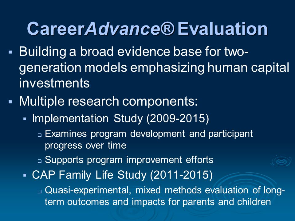 CareerAdvance® Evaluation  Building a broad evidence base for two- generation models emphasizing human capital investments  Multiple research components:  Implementation Study (2009-2015)  Examines program development and participant progress over time  Supports program improvement efforts  CAP Family Life Study (2011-2015)  Quasi-experimental, mixed methods evaluation of long- term outcomes and impacts for parents and children
