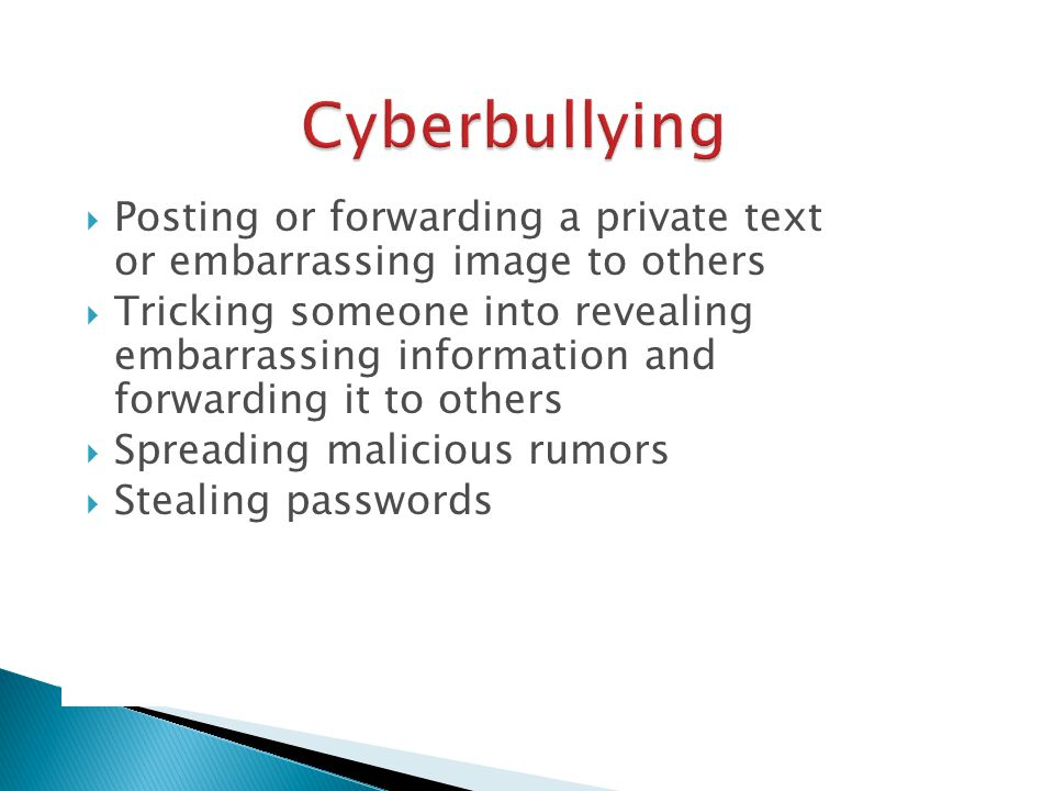  Posting or forwarding a private text or embarrassing image to others  Tricking someone into revealing embarrassing information and forwarding it to others  Spreading malicious rumors  Stealing passwords