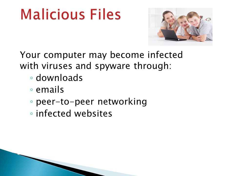 Your computer may become infected with viruses and spyware through: ◦ downloads ◦ emails ◦ peer-to-peer networking ◦ infected websites