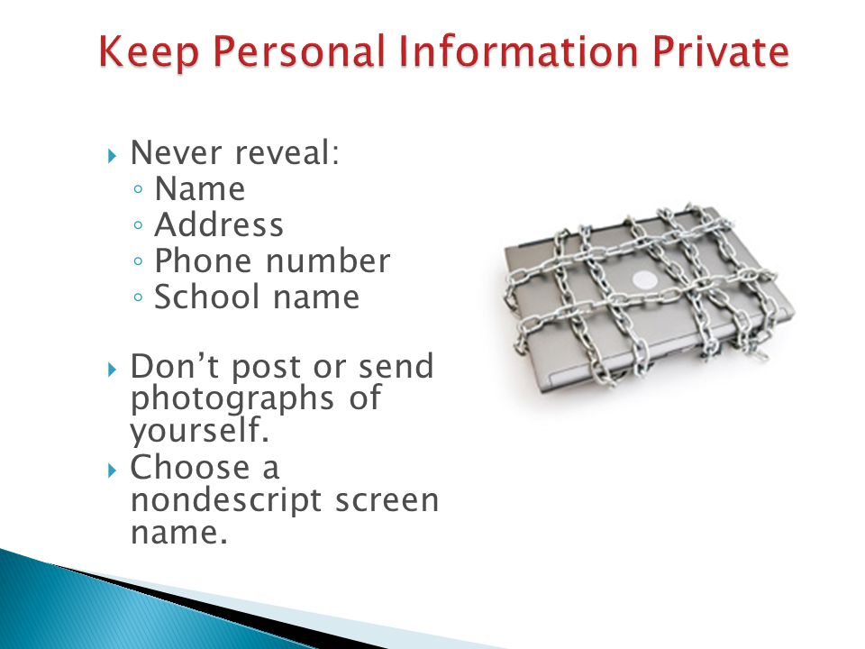  Never reveal: ◦ Name ◦ Address ◦ Phone number ◦ School name  Don't post or send photographs of yourself.