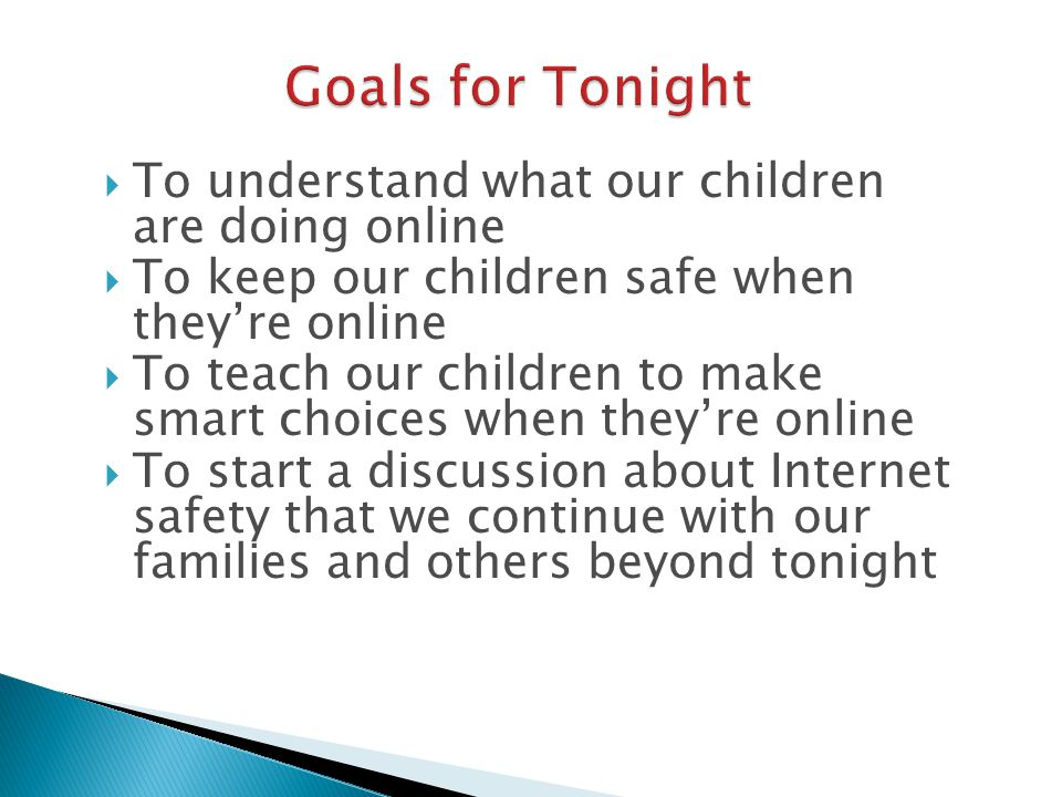  To understand what our children are doing online  To keep our children safe when they're online  To teach our children to make smart choices when they're online  To start a discussion about Internet safety that we continue with our families and others beyond tonight