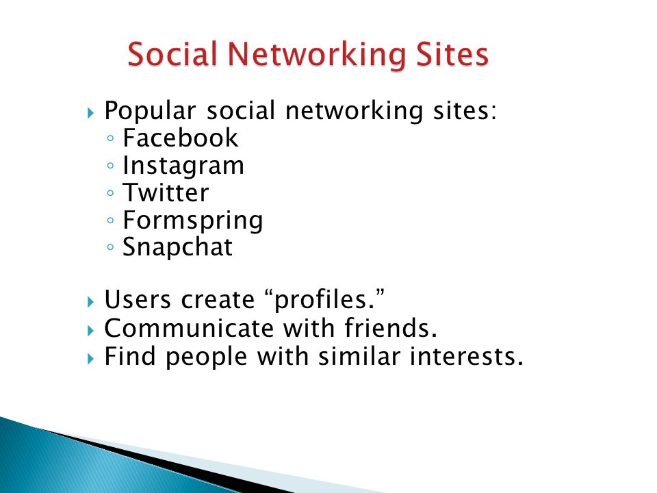  Popular social networking sites: ◦ Facebook ◦ Instagram ◦ Twitter ◦ Formspring ◦ Snapchat  Users create profiles.  Communicate with friends.