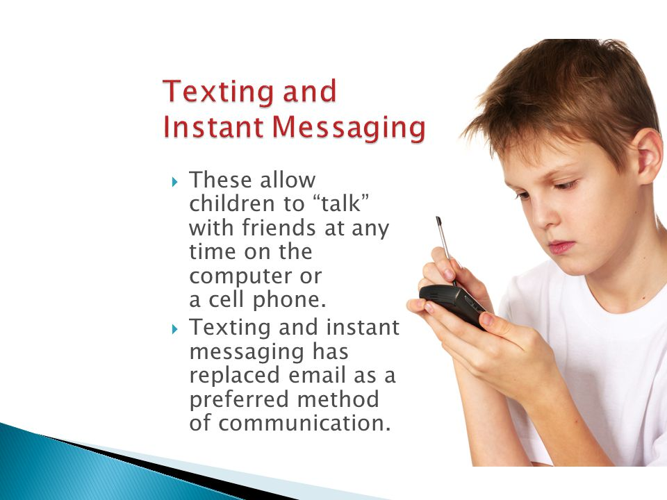  These allow children to talk with friends at any time on the computer or a cell phone.