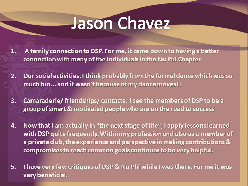 1. A family connection to DSP. For me, it came down to having a better connection with many of the individuals in the Nu Phi Chapter. 2.Our social act