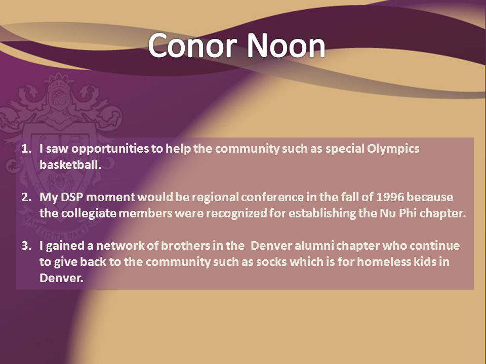 1.I saw opportunities to help the community such as special Olympics basketball. 2.My DSP moment would be regional conference in the fall of 1996 beca