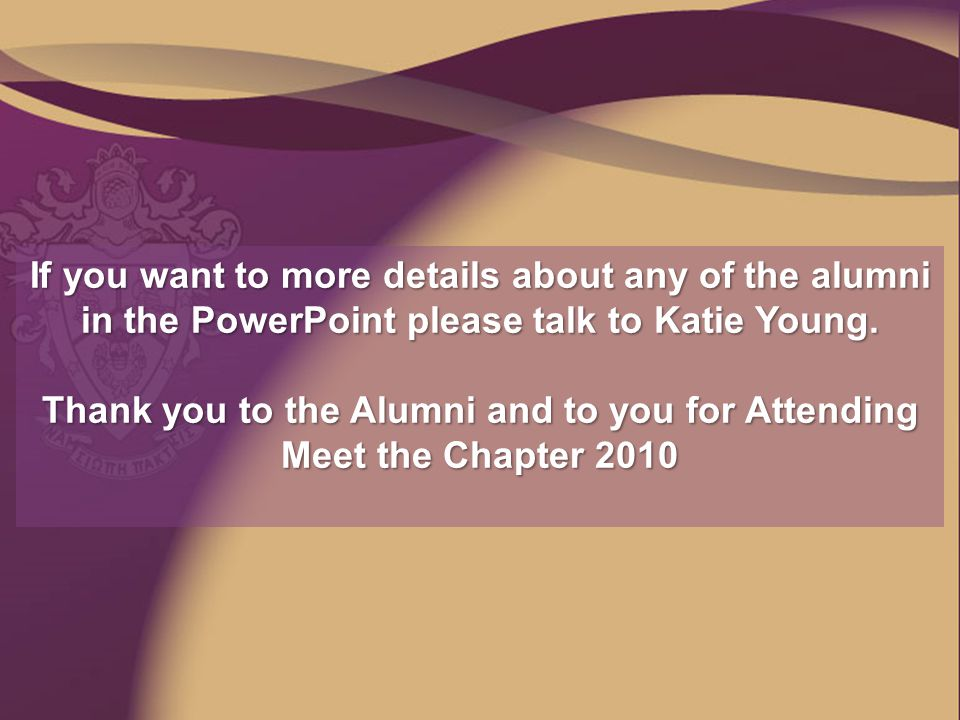 If you want to more details about any of the alumni in the PowerPoint please talk to Katie Young. Thank you to the Alumni and to you for Attending Mee
