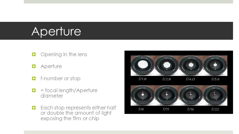 Aperture  Opening in the lens  Aperture  f-number or stop  = focal length/Aperture diameter  Each stop represents either half or double the amoun