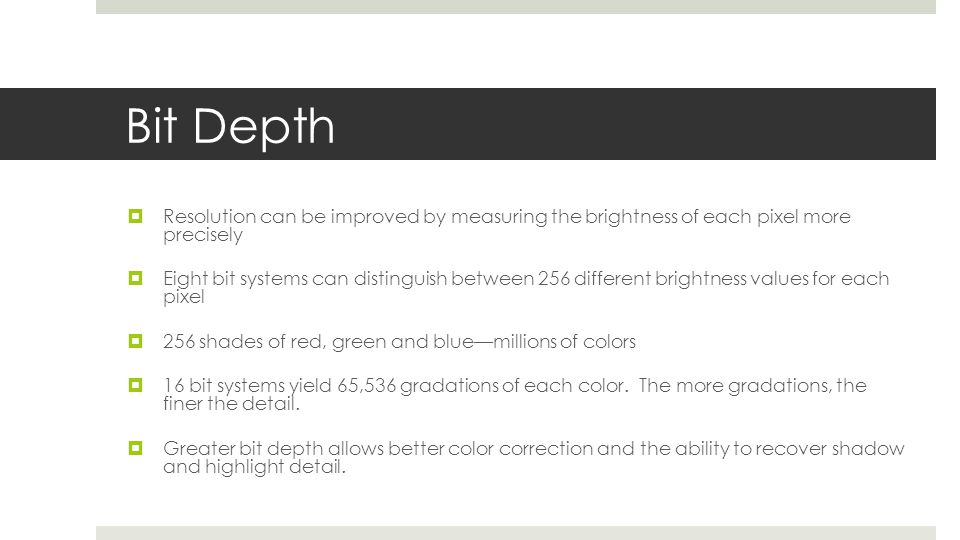 Bit Depth  Resolution can be improved by measuring the brightness of each pixel more precisely  Eight bit systems can distinguish between 256 differ