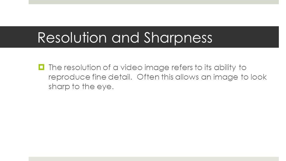 Resolution and Sharpness  The resolution of a video image refers to its ability to reproduce fine detail. Often this allows an image to look sharp to