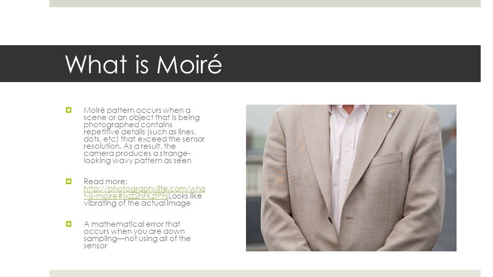 What is Moiré  Moiré pattern occurs when a scene or an object that is being photographed contains repetitive details (such as lines, dots, etc) that