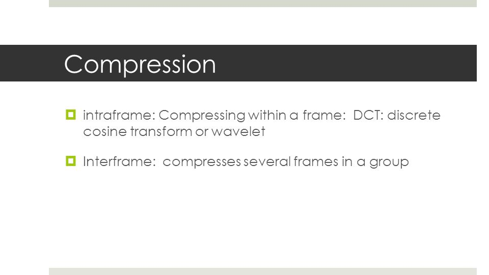Compression  intraframe: Compressing within a frame: DCT: discrete cosine transform or wavelet  Interframe: compresses several frames in a group