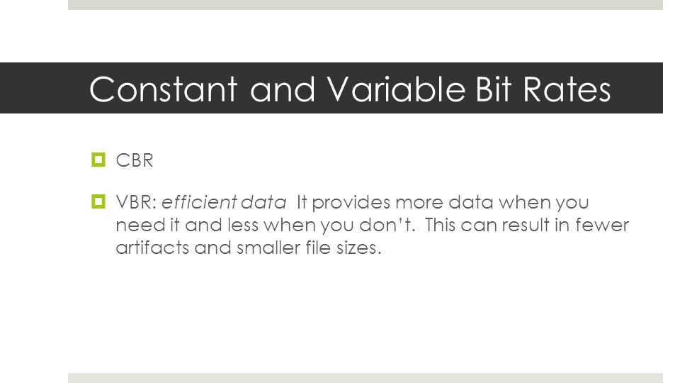 Constant and Variable Bit Rates  CBR  VBR: efficient data It provides more data when you need it and less when you don't. This can result in fewer a