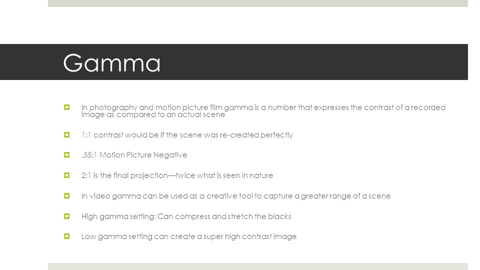 Gamma  In photography and motion picture film gamma is a number that expresses the contrast of a recorded image as compared to an actual scene  1:1
