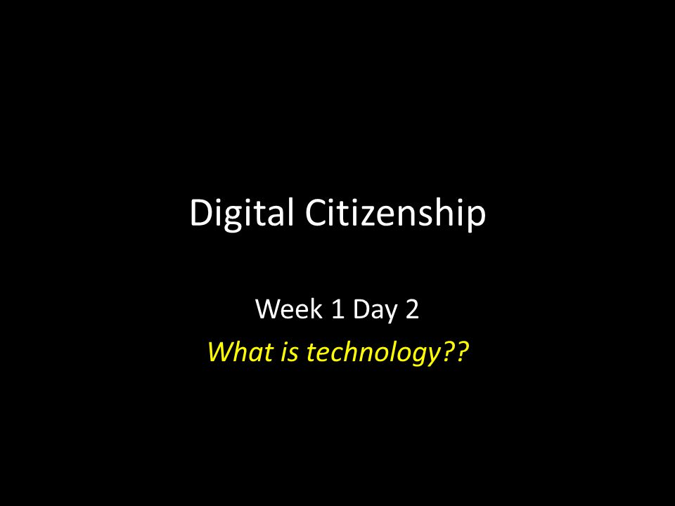 Digital Citizenship Week 1 Day 2 What is technology