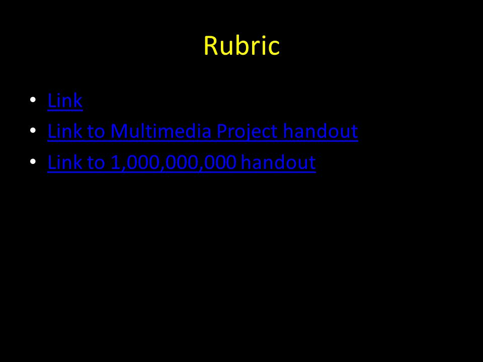 Rubric Link Link to Multimedia Project handout Link to 1,000,000,000 handout