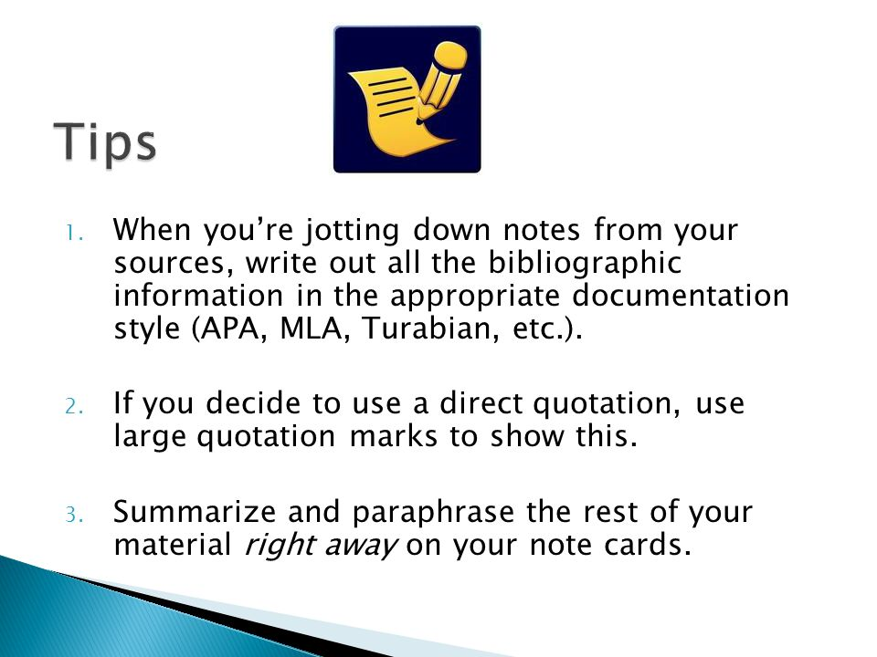 1. When you're jotting down notes from your sources, write out all the bibliographic information in the appropriate documentation style (APA, MLA, Tur