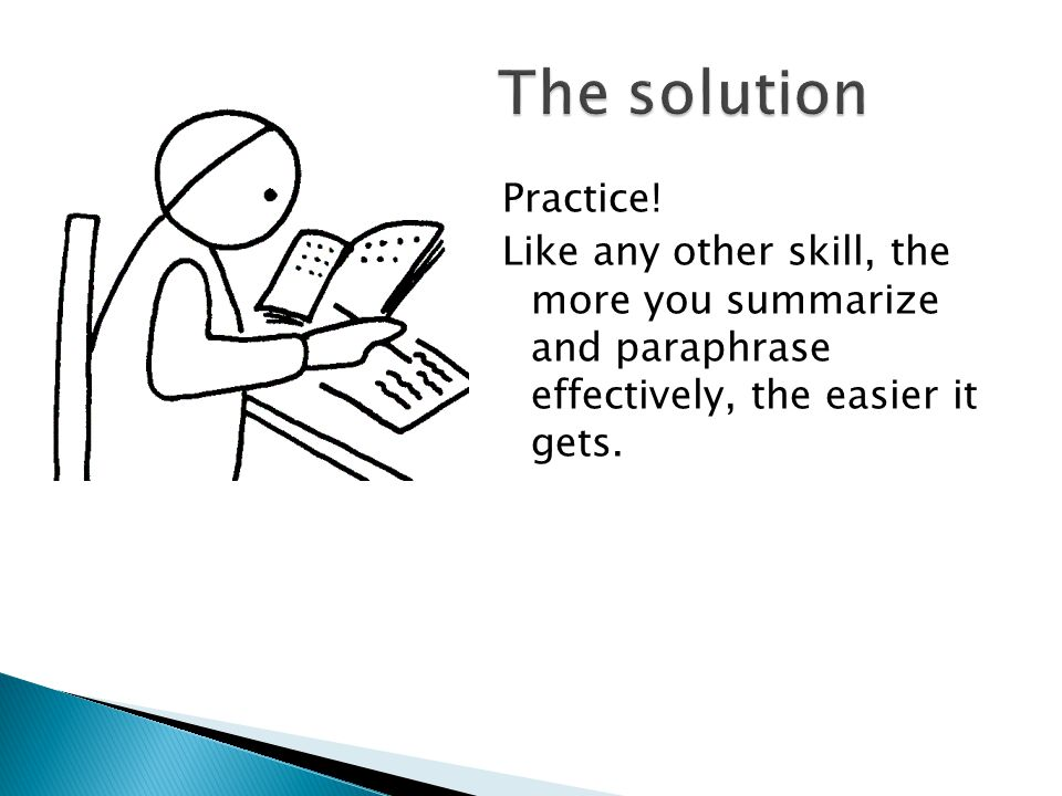 Practice! Like any other skill, the more you summarize and paraphrase effectively, the easier it gets.