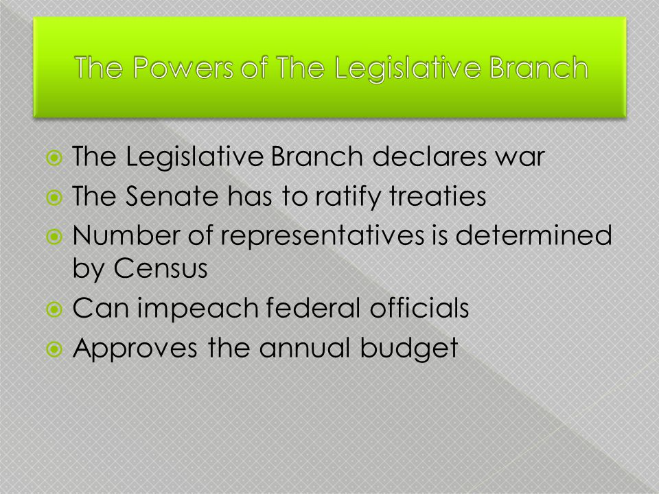  The Legislative Branch declares war  The Senate has to ratify treaties  Number of representatives is determined by Census  Can impeach federal officials  Approves the annual budget