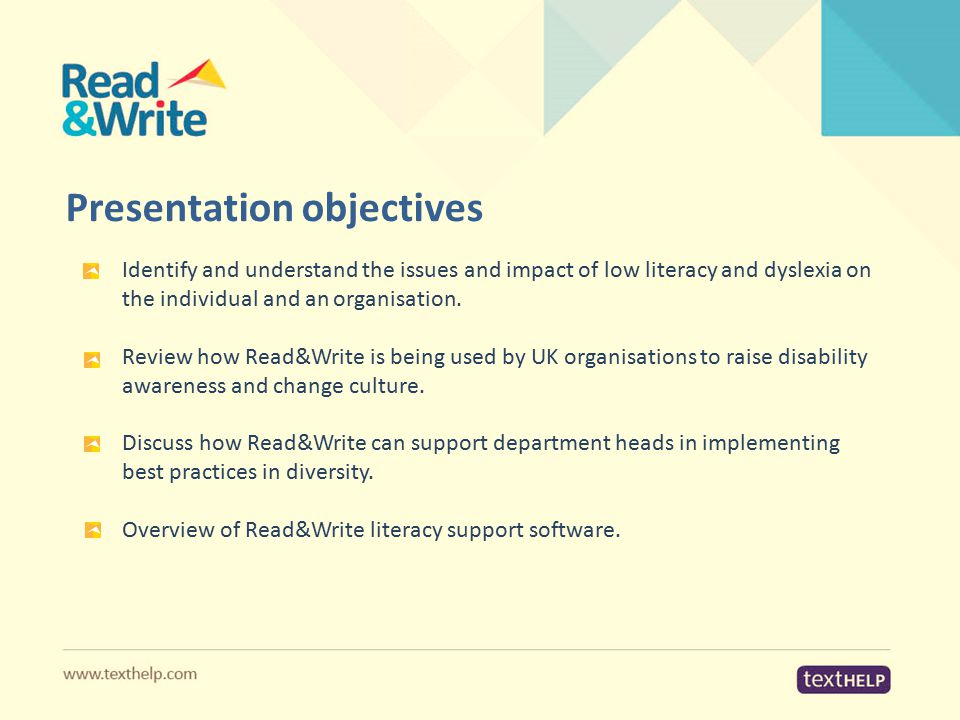 Presentation objectives Identify and understand the issues and impact of low literacy and dyslexia on the individual and an organisation. Review how R