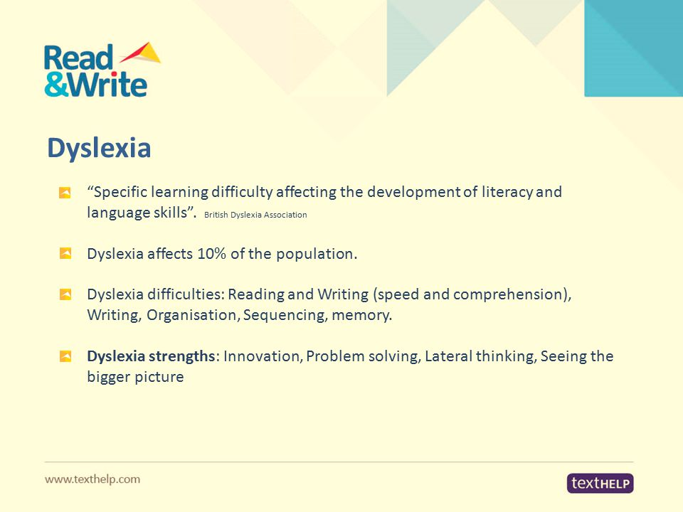 "Dyslexia ""Specific learning difficulty affecting the development of literacy and language skills"". British Dyslexia Association Dyslexia affects 10% o"