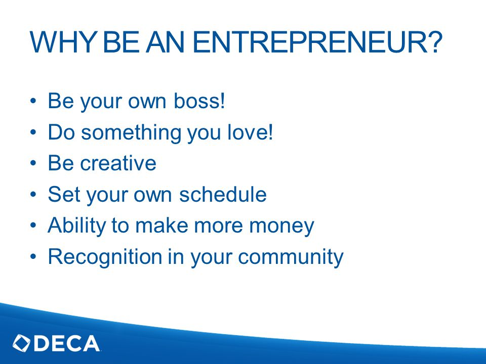 WHY BE AN ENTREPRENEUR. Be your own boss. Do something you love.