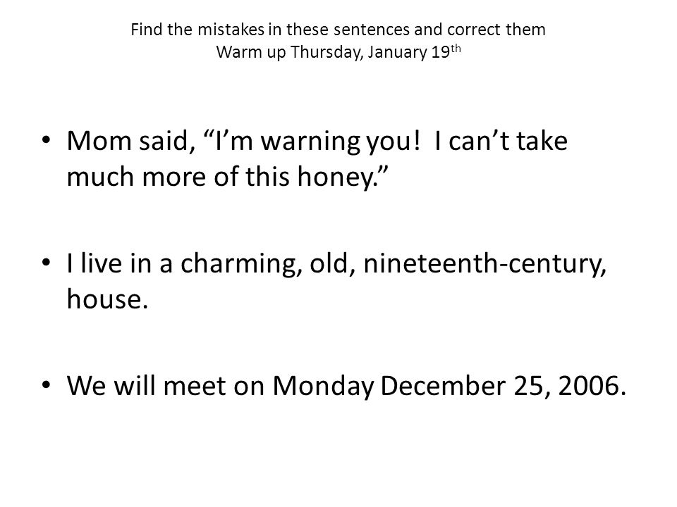Find the mistakes in these sentences and correct them Warm up Thursday, January 19 th Mom said, I'm warning you.