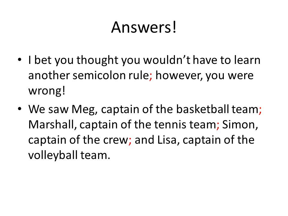 Answers! I bet you thought you wouldn't have to learn another semicolon rule; however, you were wrong! We saw Meg, captain of the basketball team; Mar