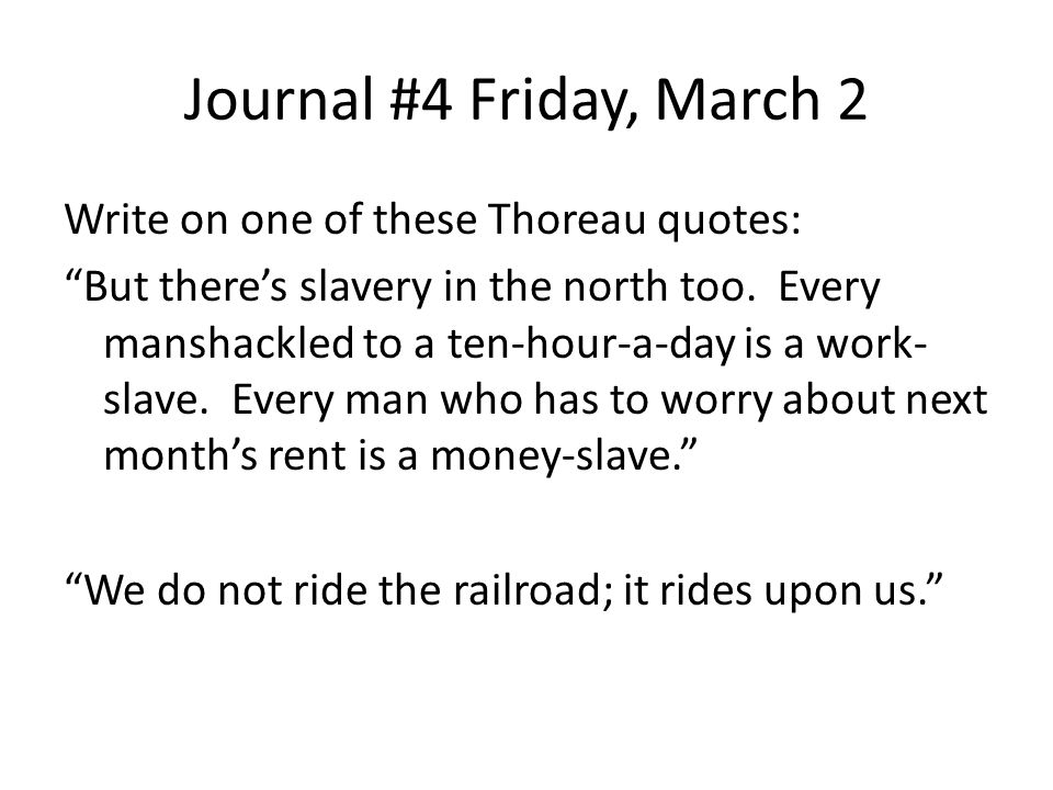 Journal #4 Friday, March 2 Write on one of these Thoreau quotes: But there's slavery in the north too.
