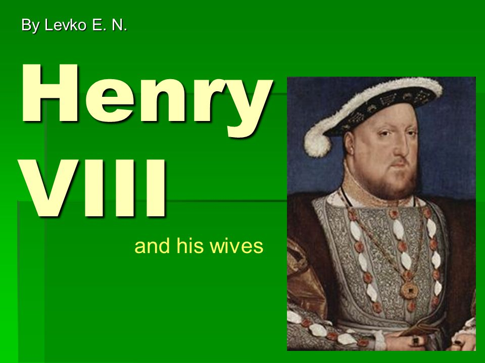 Henry VIII By Levko E. N. and his wives