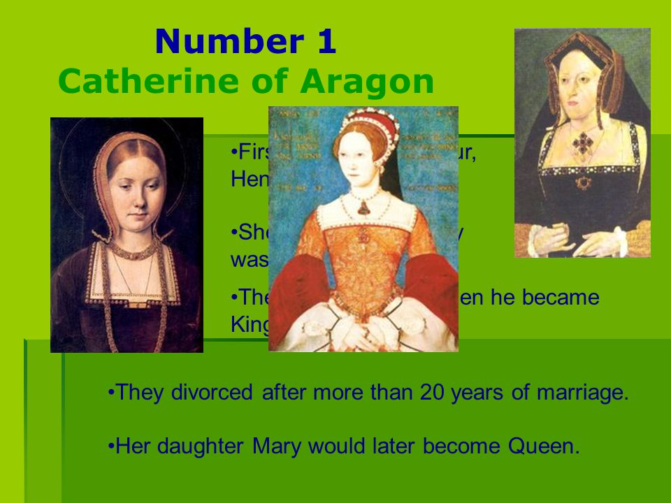 Number 1 Catherine of Aragon First she married Arthur, Henry's older brother. She was 17 and Henry was only 12! They divorced after more than 20 years