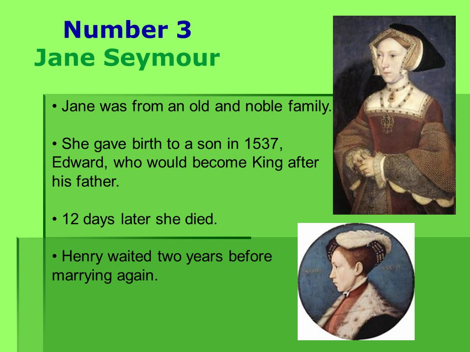 Number 3 Jane Seymour Jane was from an old and noble family. She gave birth to a son in 1537, Edward, who would become King after his father. 12 days