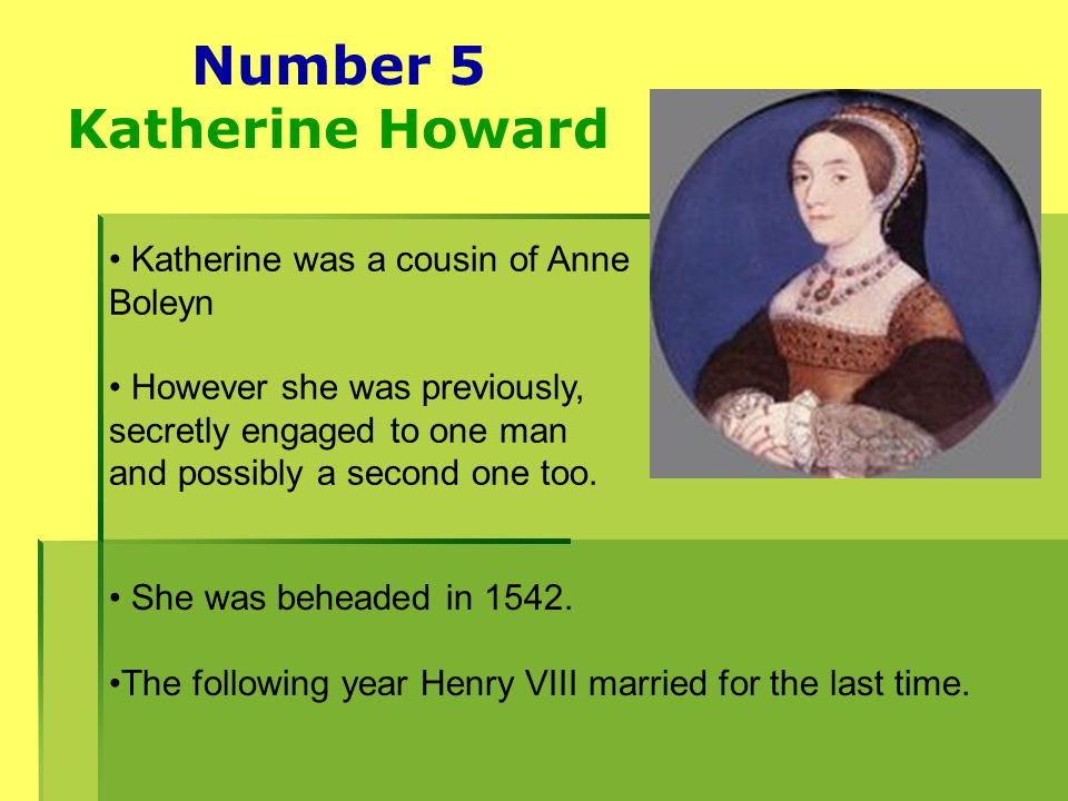 Number 5 Katherine Howard Katherine was a cousin of Anne Boleyn However she was previously, secretly engaged to one man and possibly a second one too.
