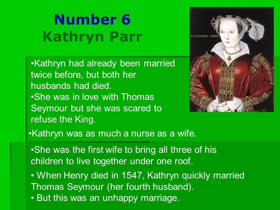 Number 6 Kathryn Parr Kathryn had already been married twice before, but both her husbands had died. She was in love with Thomas Seymour but she was s