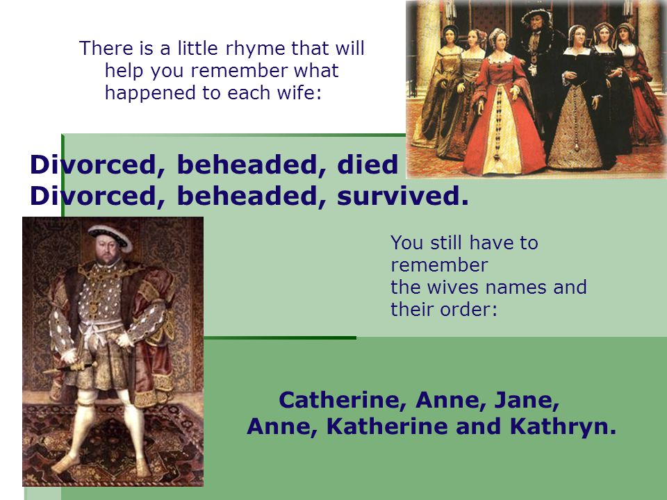 There is a little rhyme that will help you remember what happened to each wife: Divorced, beheaded, died Divorced, beheaded, survived. Catherine, Anne
