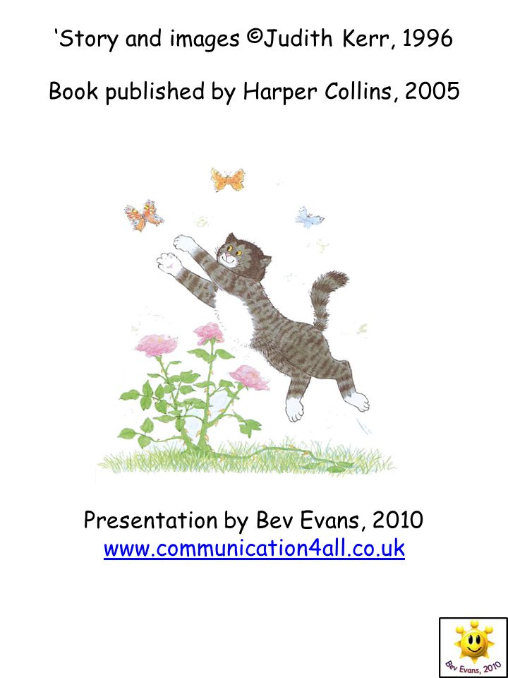 'Story and images ©Judith Kerr, 1996 Book published by Harper Collins, 2005 Presentation by Bev Evans, 2010 www.communication4all.co.uk