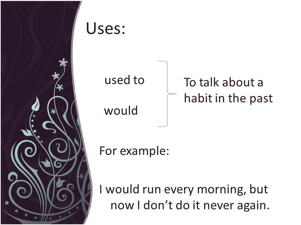 Uses: used to would To talk about a habit in the past For example: I would run every morning, but now I don't do it never again.