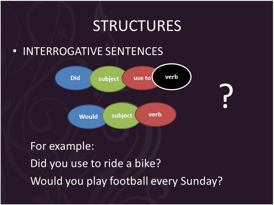 STRUCTURES INTERROGATIVE SENTENCES For example: Did you use to ride a bike.