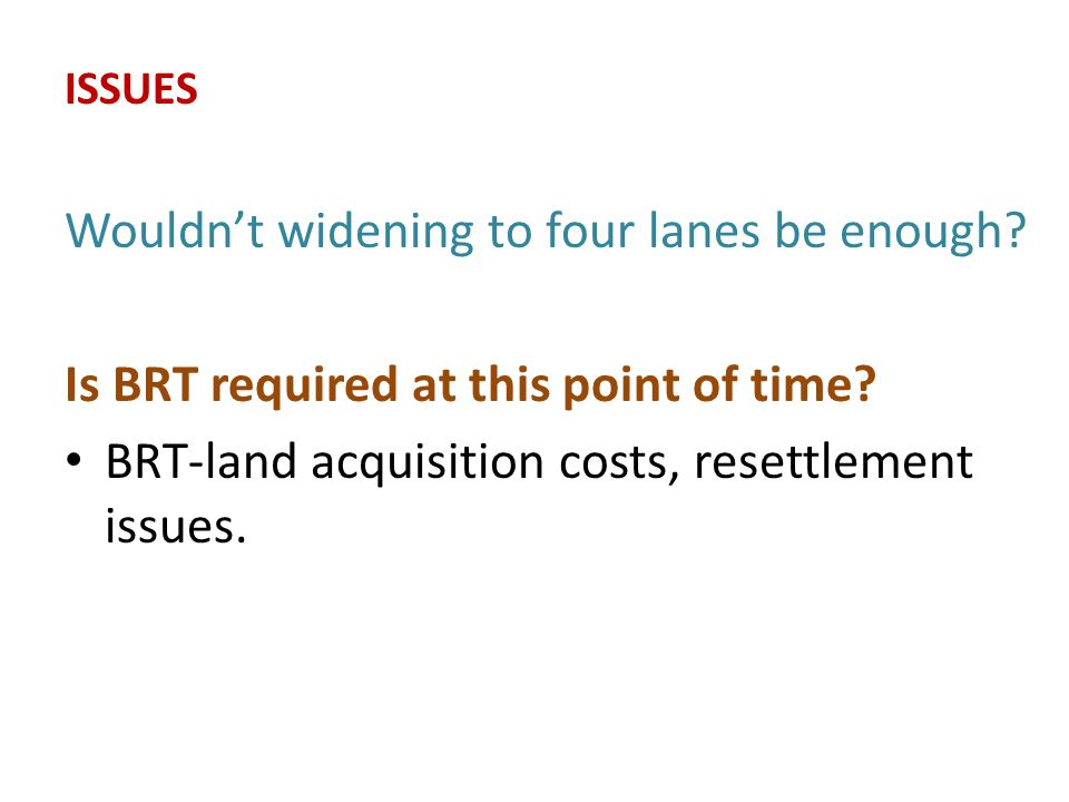 ISSUES Wouldn't widening to four lanes be enough. Is BRT required at this point of time.