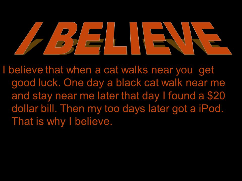 If a black cat walks towards you, it brings good luck, but if it walks away, it takes the good luck with it.