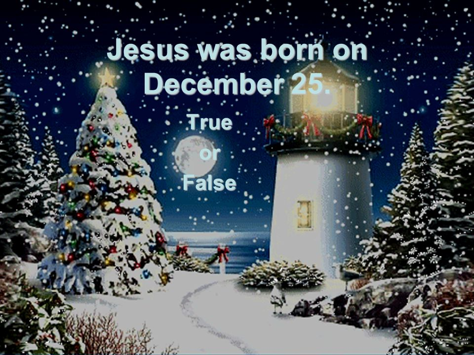 Jesus was born on December 25. TrueorFalse
