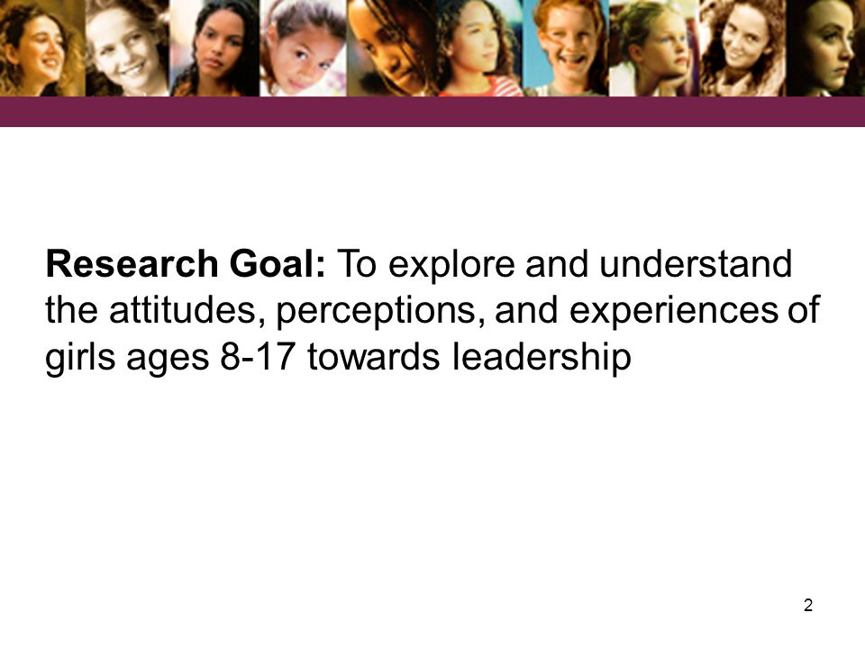 2 Research Goal: To explore and understand the attitudes, perceptions, and experiences of girls ages 8-17 towards leadership