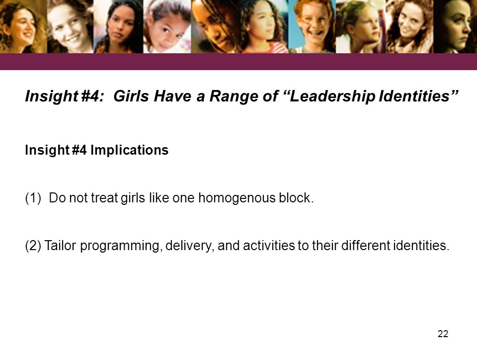 22 Insight #4: Girls Have a Range of Leadership Identities Insight #4 Implications (1) Do not treat girls like one homogenous block.