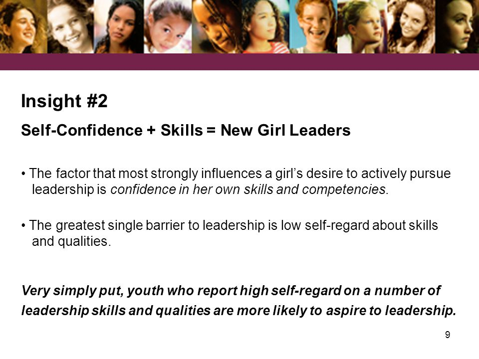 9 Insight #2 Self-Confidence + Skills = New Girl Leaders The factor that most strongly influences a girl's desire to actively pursue leadership is confidence in her own skills and competencies.