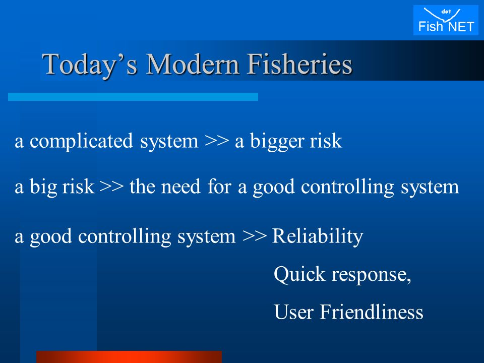 Today's Modern Fisheries a complicated system >> a bigger risk a big risk >> the need for a good controlling system a good controlling system >> Reliability Quick response, User Friendliness